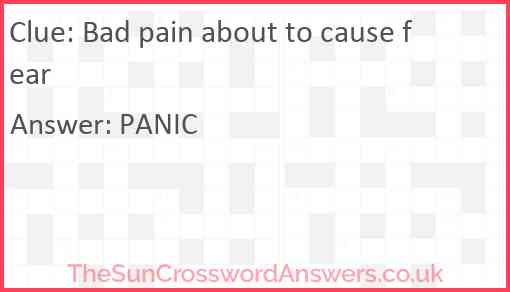 Bad pain about to cause fear Answer