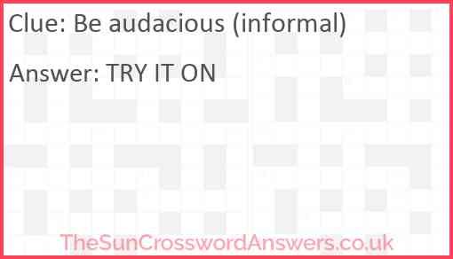 Be audacious (informal) Answer