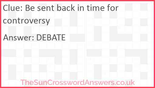 Be sent back in time for controversy Answer