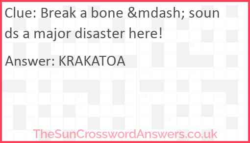 Break a bone — sounds a major disaster here! Answer