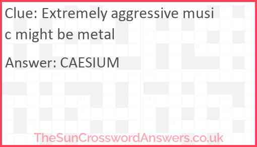 Extremely aggressive music might be metal Answer