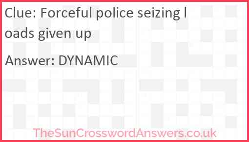 Forceful police seizing loads given up Answer