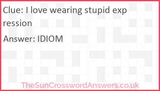 I love wearing stupid expression Answer
