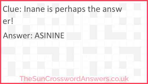 Inane is perhaps the answer! Answer