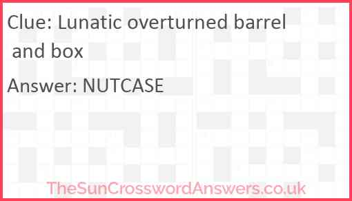 Lunatic overturned barrel and box Answer