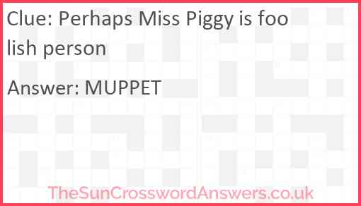 Perhaps Miss Piggy is foolish person Answer