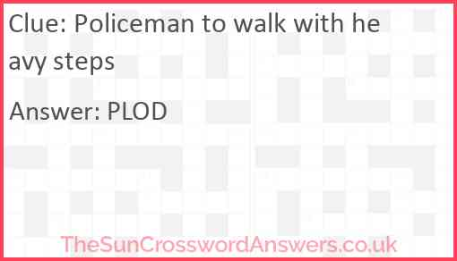Policeman to walk with heavy steps Answer