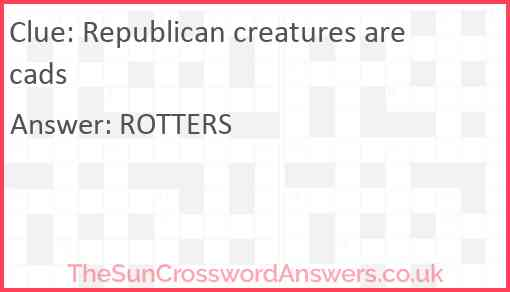 Republican creatures are cads Answer