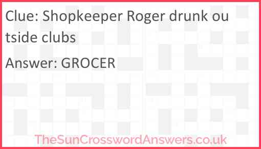 Shopkeeper Roger drunk outside clubs Answer
